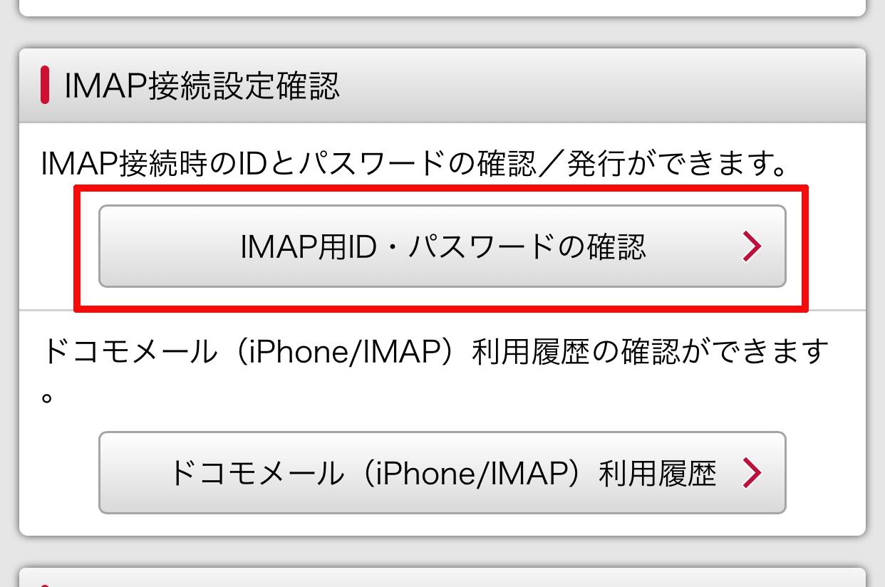 このページを少しスクロールしたところの「IMAP接続設定確認」の中にある「IMAP用ID・パスワードの確認」をタップします。